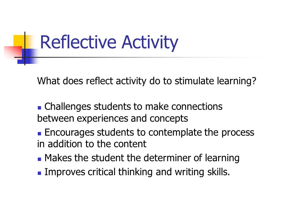 Reflective Activity What does reflect activity do to stimulate learning Challenges students to make connections between experiences and concepts.