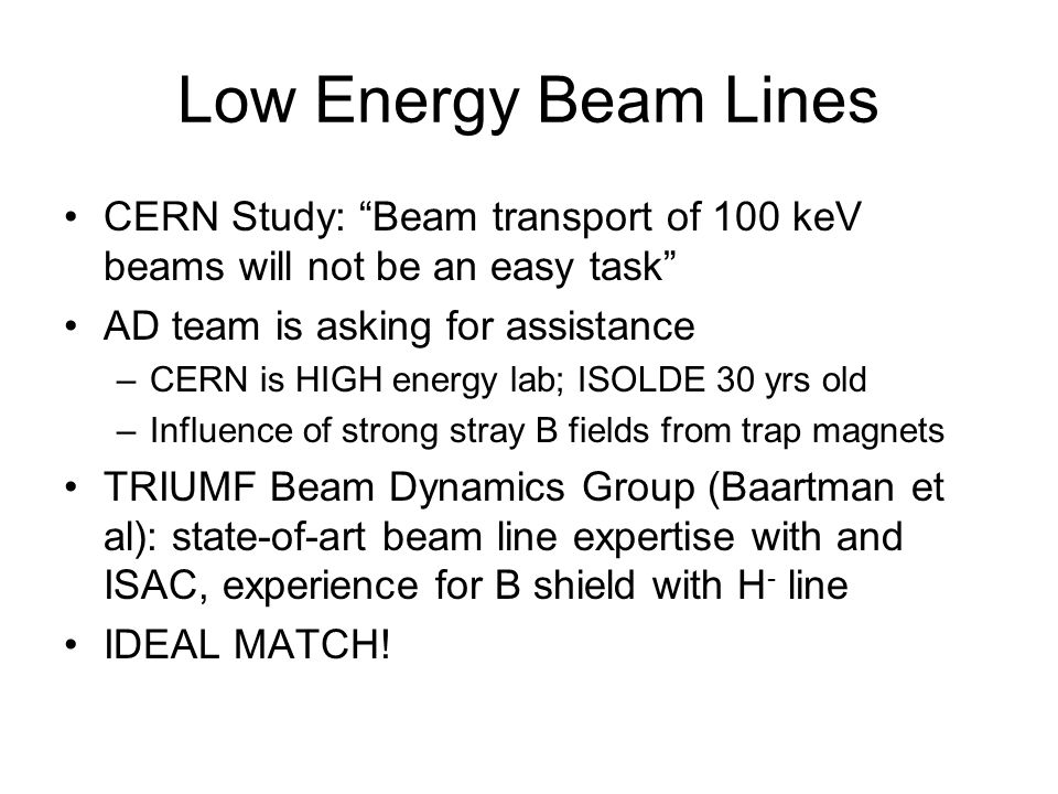 Low Energy Beam Lines CERN Study: Beam transport of 100 keV beams will not be an easy task AD team is asking for assistance.