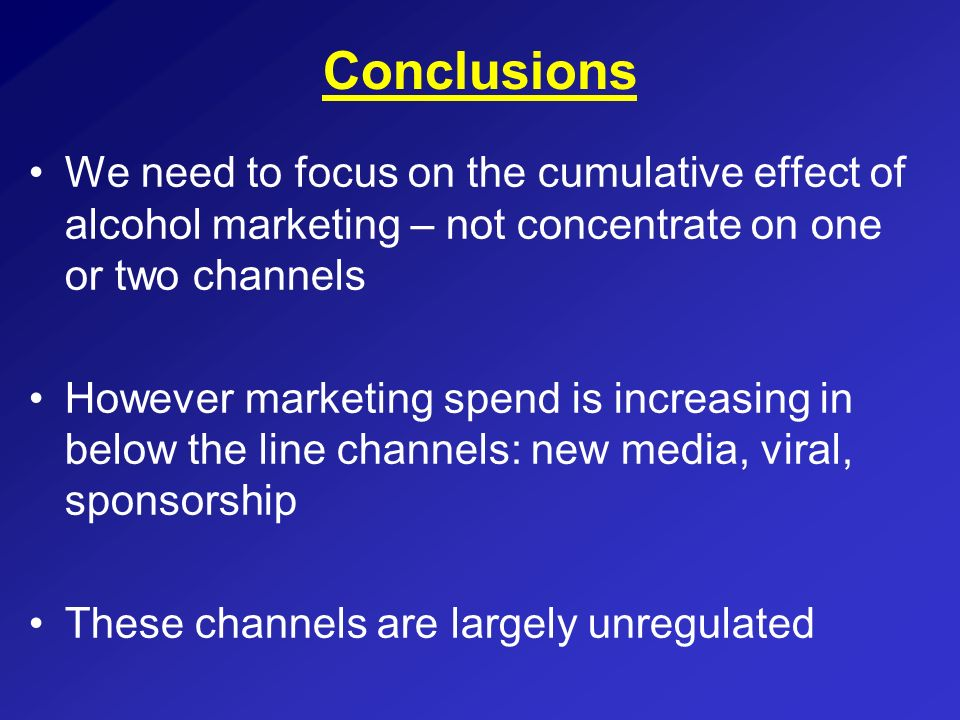 ConclusionsWe need to focus on the cumulative effect of alcohol marketing – not concentrate on one or two channels.