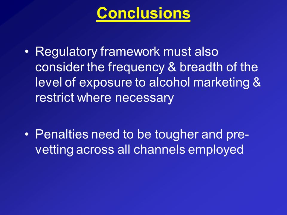 ConclusionsRegulatory framework must also consider the frequency & breadth of the level of exposure to alcohol marketing & restrict where necessary.