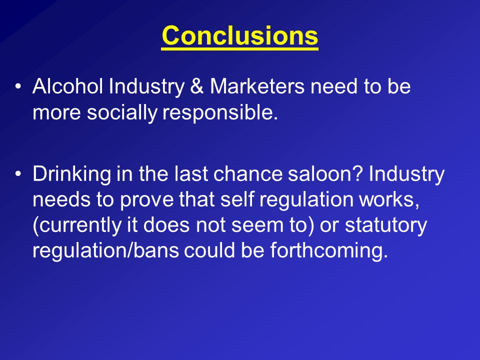 ConclusionsAlcohol Industry & Marketers need to be more socially responsible.