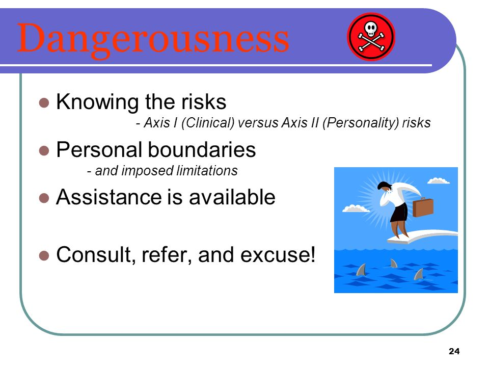 Dangerousness Knowing the risks - Axis I (Clinical) versus Axis II (Personality) risks. Personal boundaries - and imposed limitations.