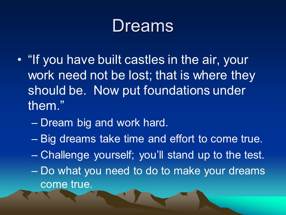 Dreams If you have built castles in the air, your work need not be lost; that is where they should be. Now put foundations under them.