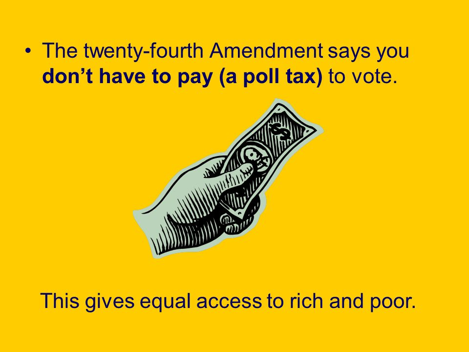 The twenty-fourth Amendment says you don't have to pay (a poll tax) to vote.