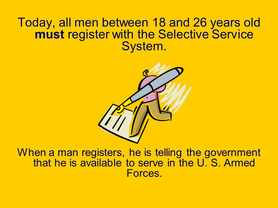 Today, all men between 18 and 26 years old must register with the Selective Service System.