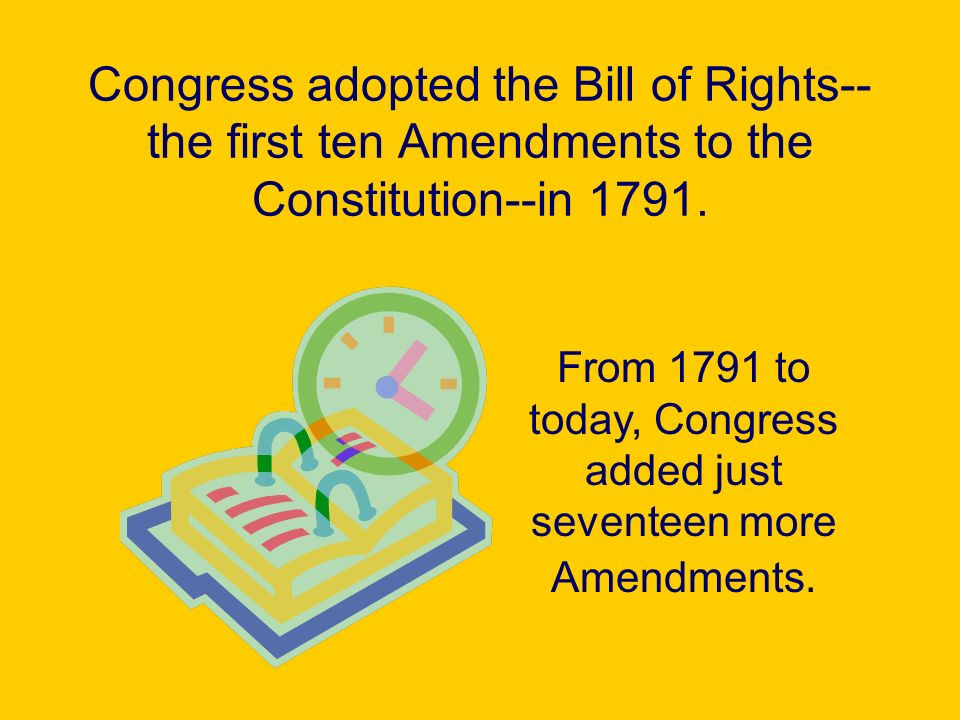 From 1791 to today, Congress added just seventeen more Amendments.