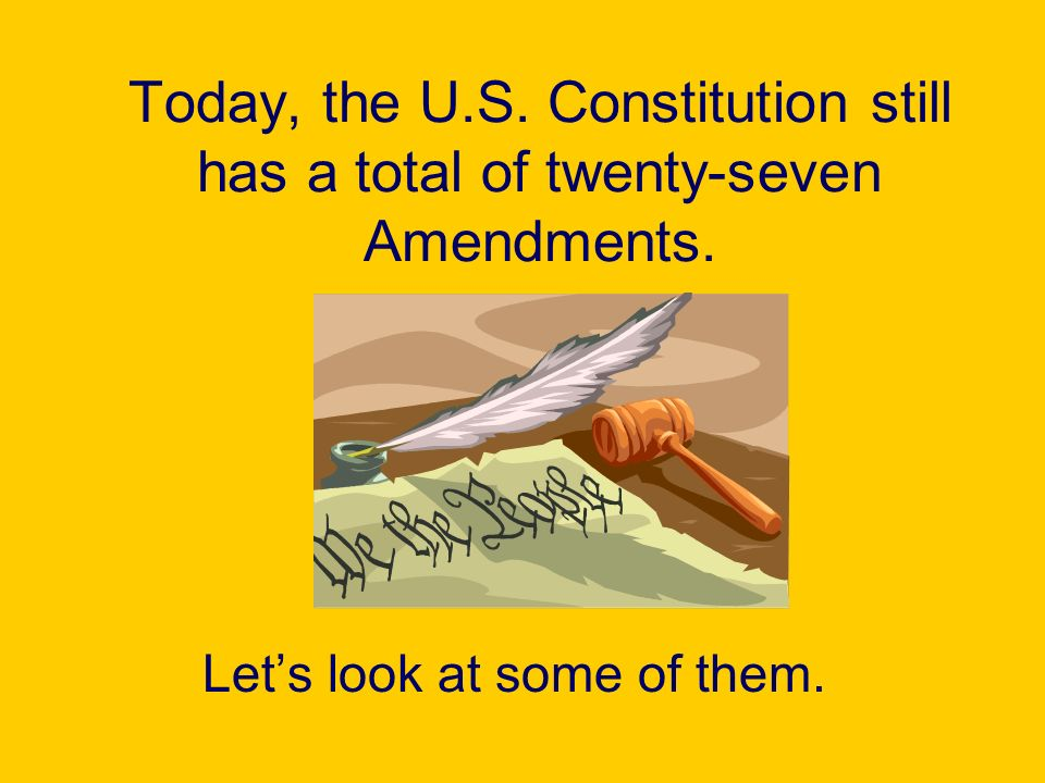 Today, the U.S. Constitution still has a total of twenty-seven Amendments.