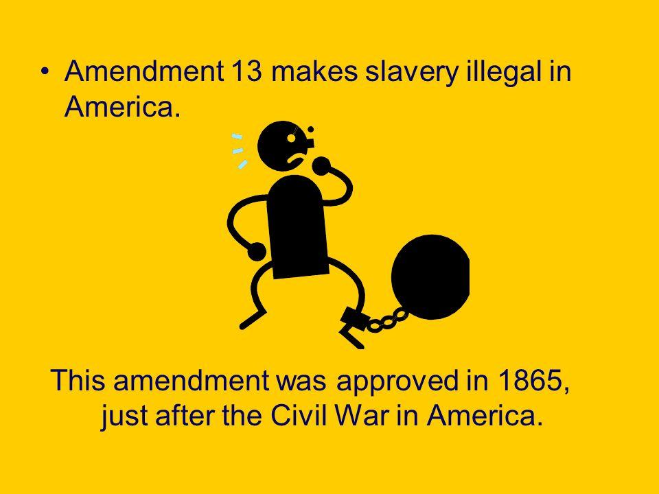 Amendment 13 makes slavery illegal in America.
