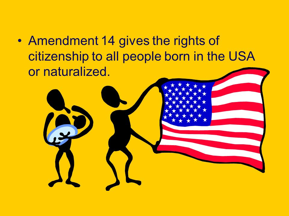 Amendment 14 gives the rights of citizenship to all people born in the USA or naturalized.