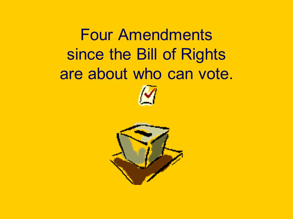 Four Amendments since the Bill of Rights are about who can vote.