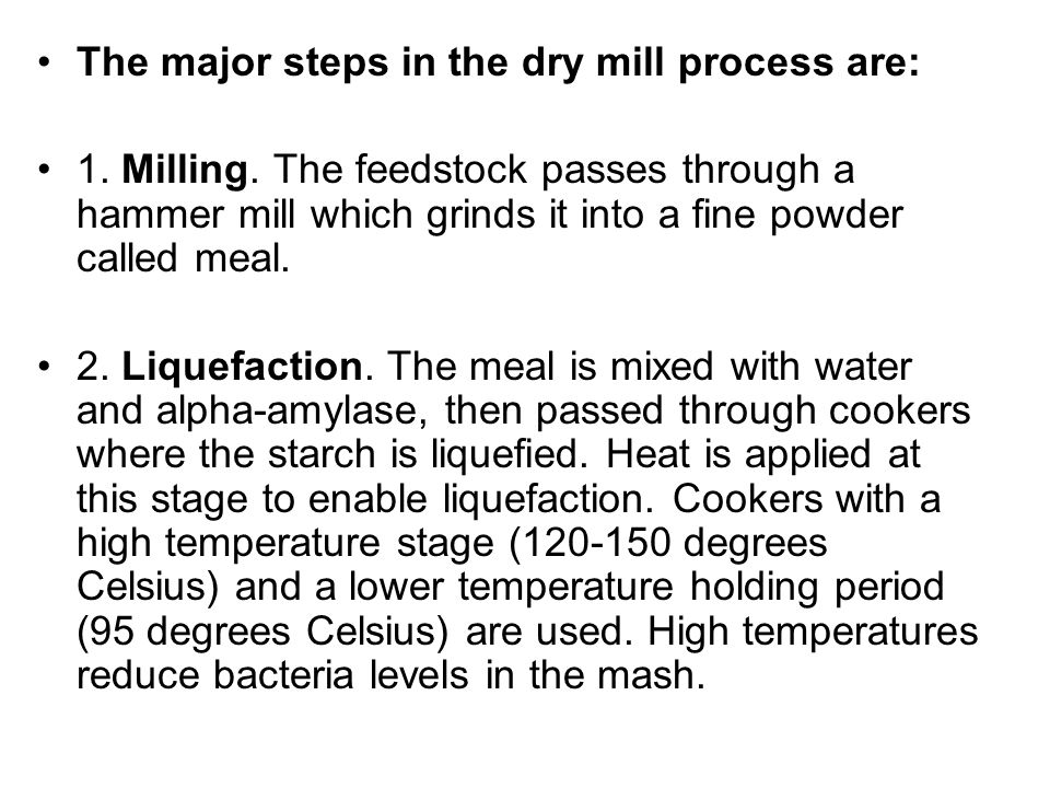 The major steps in the dry mill process are: