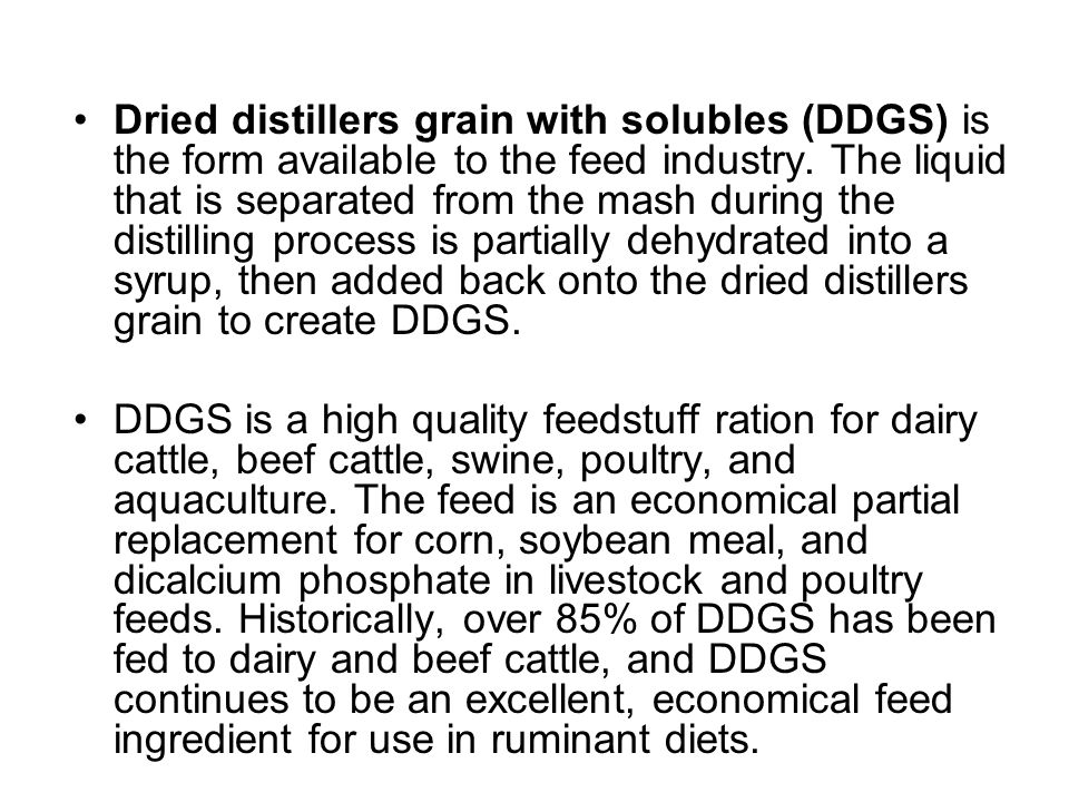 Dried distillers grain with solubles (DDGS) is the form available to the feed industry. The liquid that is separated from the mash during the distilling process is partially dehydrated into a syrup, then added back onto the dried distillers grain to create DDGS.