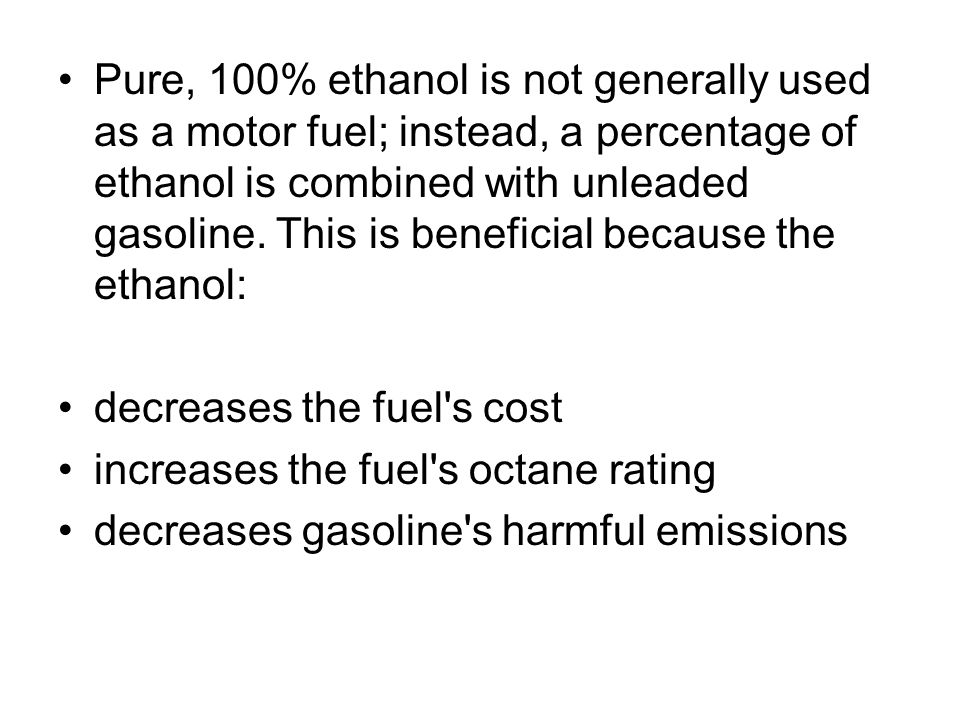 Pure, 100% ethanol is not generally used as a motor fuel; instead, a percentage of ethanol is combined with unleaded gasoline. This is beneficial because the ethanol: