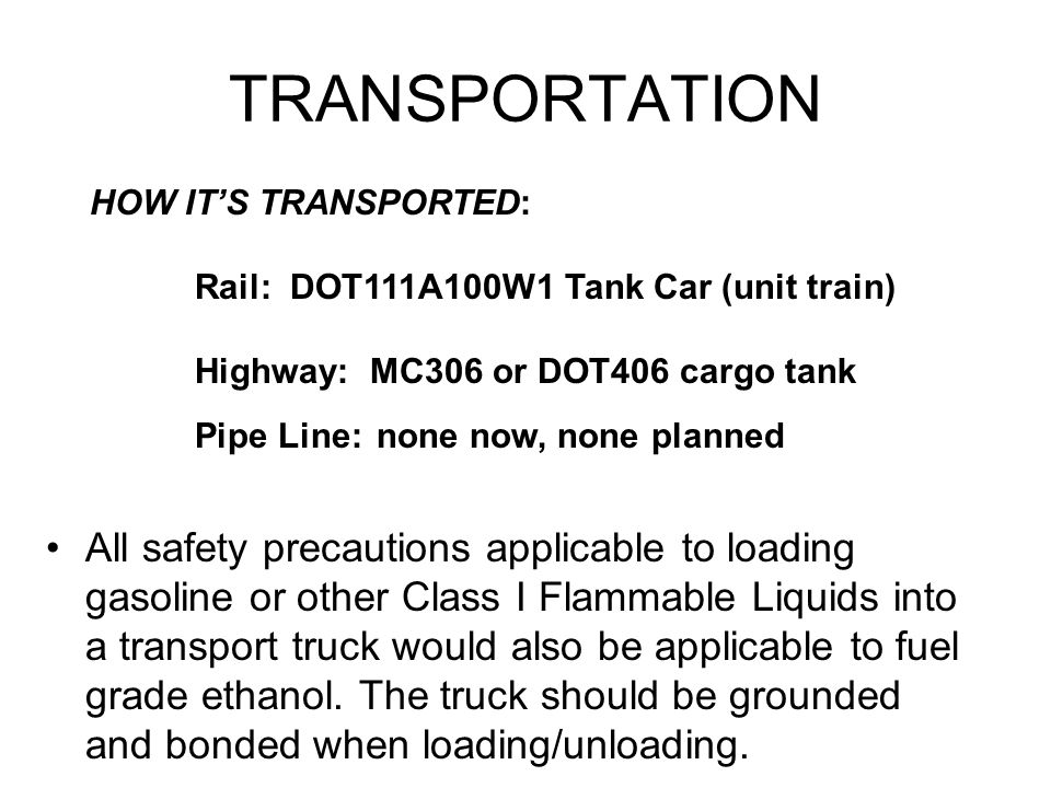 TRANSPORTATION HOW IT'S TRANSPORTED: Rail: DOT111A100W1 Tank Car (unit train) Highway: MC306 or DOT406 cargo tank.