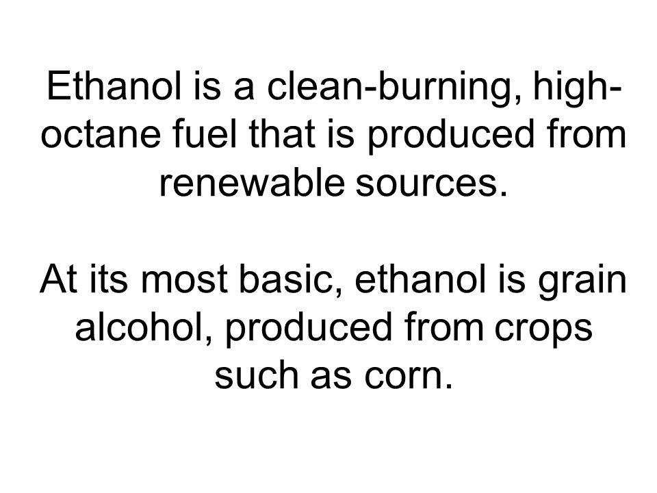 Ethanol is a clean-burning, high-octane fuel that is produced from renewable sources.