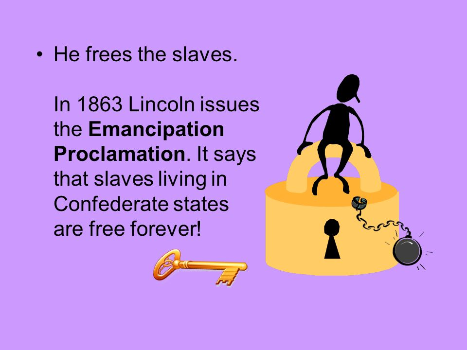 He frees the slaves. In 1863 Lincoln issues the Emancipation Proclamation.