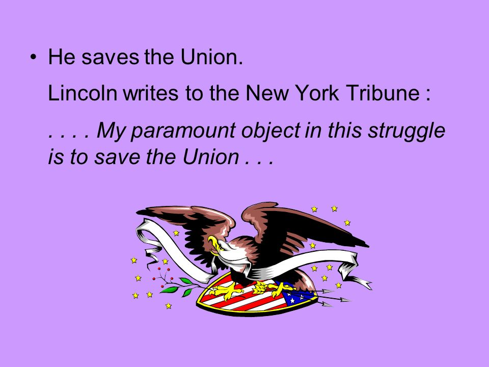 He saves the Union. Lincoln writes to the New York Tribune :