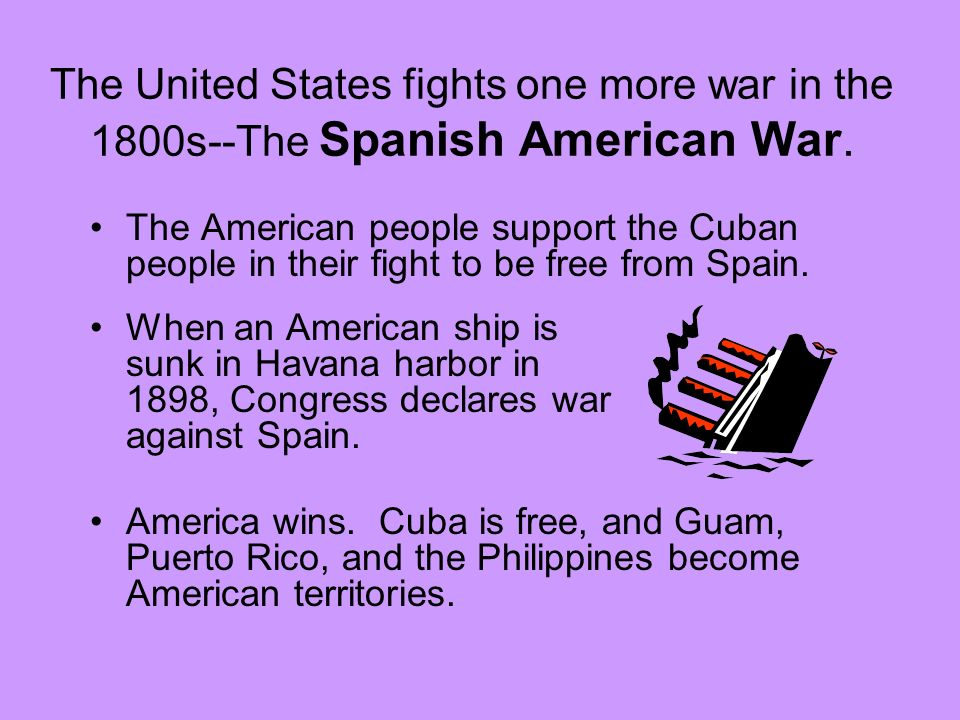 The United States fights one more war in the 1800s--The Spanish American War.