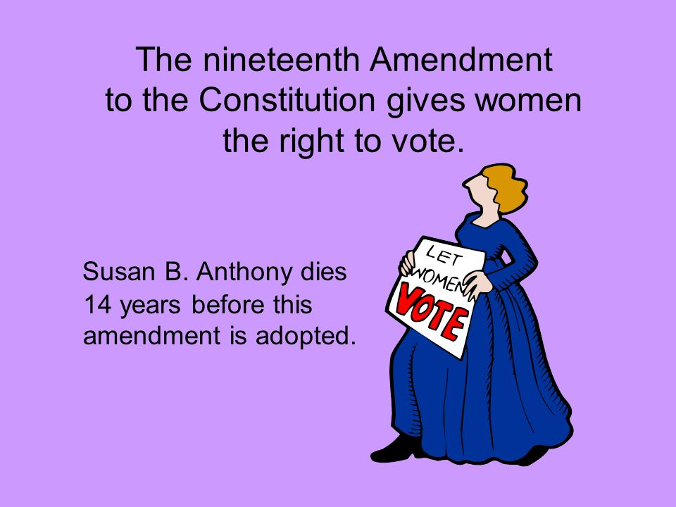 The nineteenth Amendment to the Constitution gives women the right to vote.