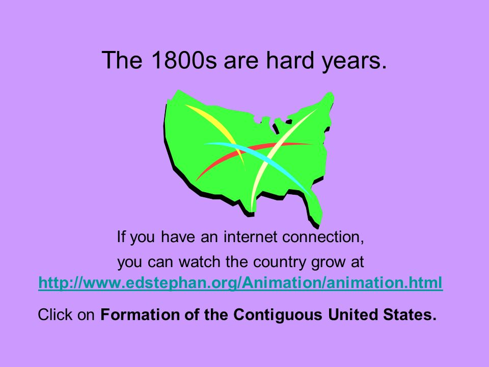 The 1800s are hard years. If you have an internet connection, you can watch the country grow at http://www.edstephan.org/Animation/animation.html.