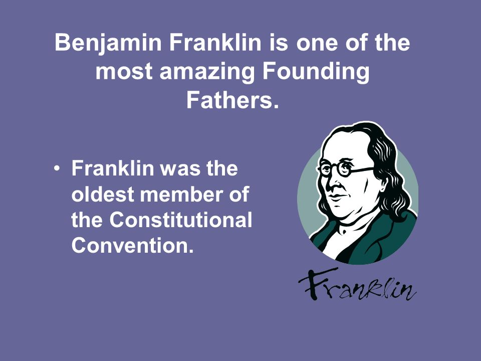 Benjamin Franklin is one of the most amazing Founding Fathers.