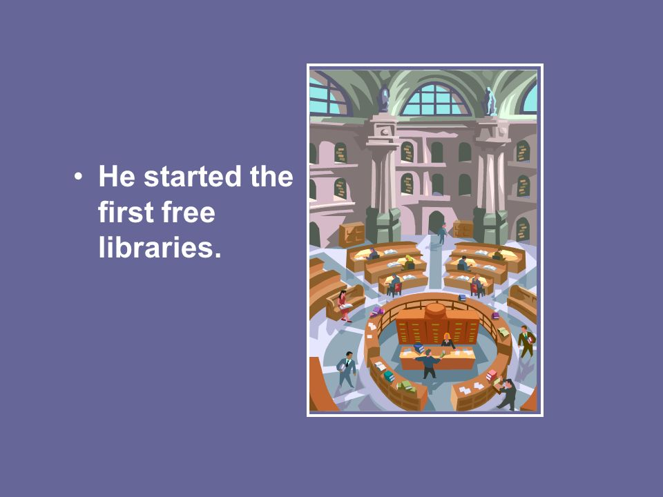 He started the first free libraries.