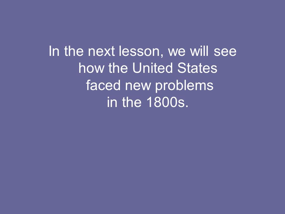 In the next lesson, we will see how the United States faced new problems in the 1800s.