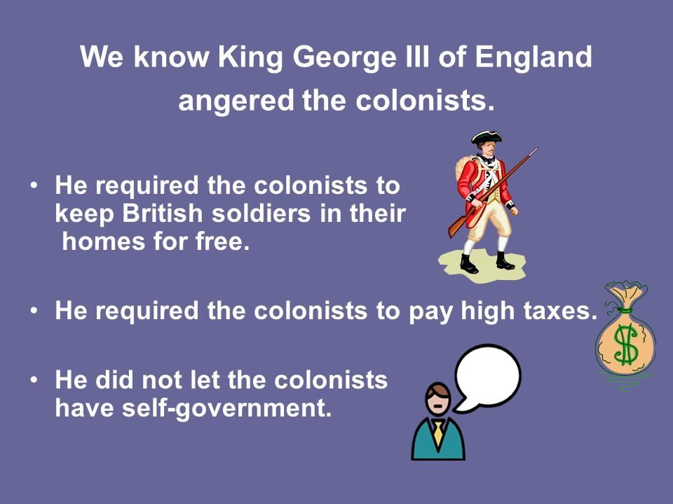 We know King George III of England angered the colonists.