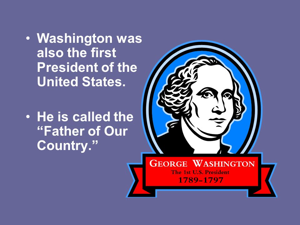 Washington was also the first President of the United States.