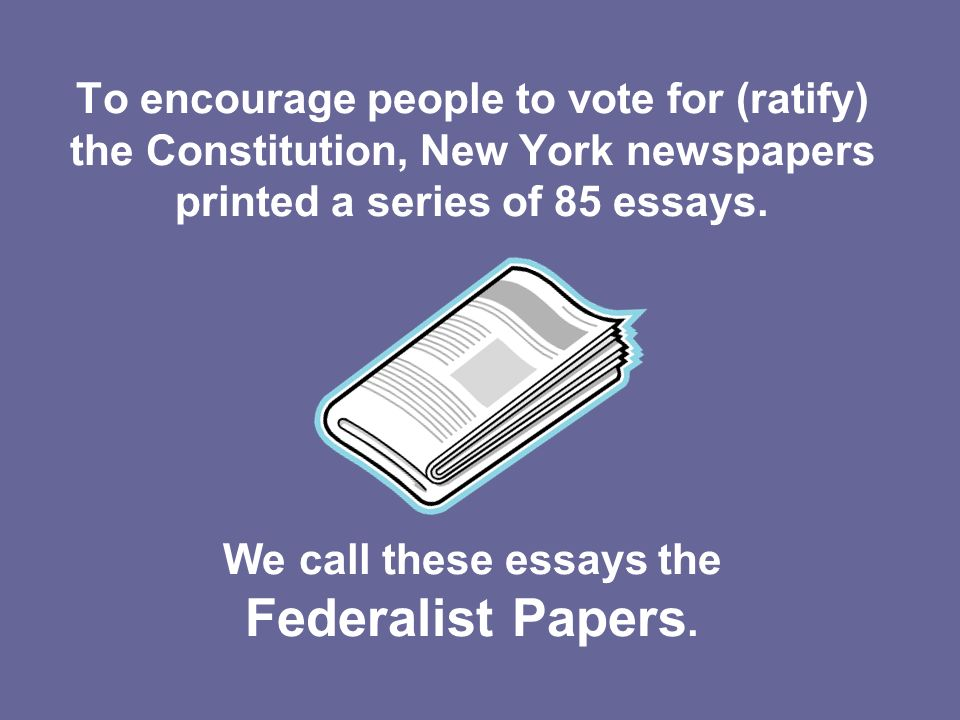To encourage people to vote for (ratify) the Constitution, New York newspapers printed a series of 85 essays.