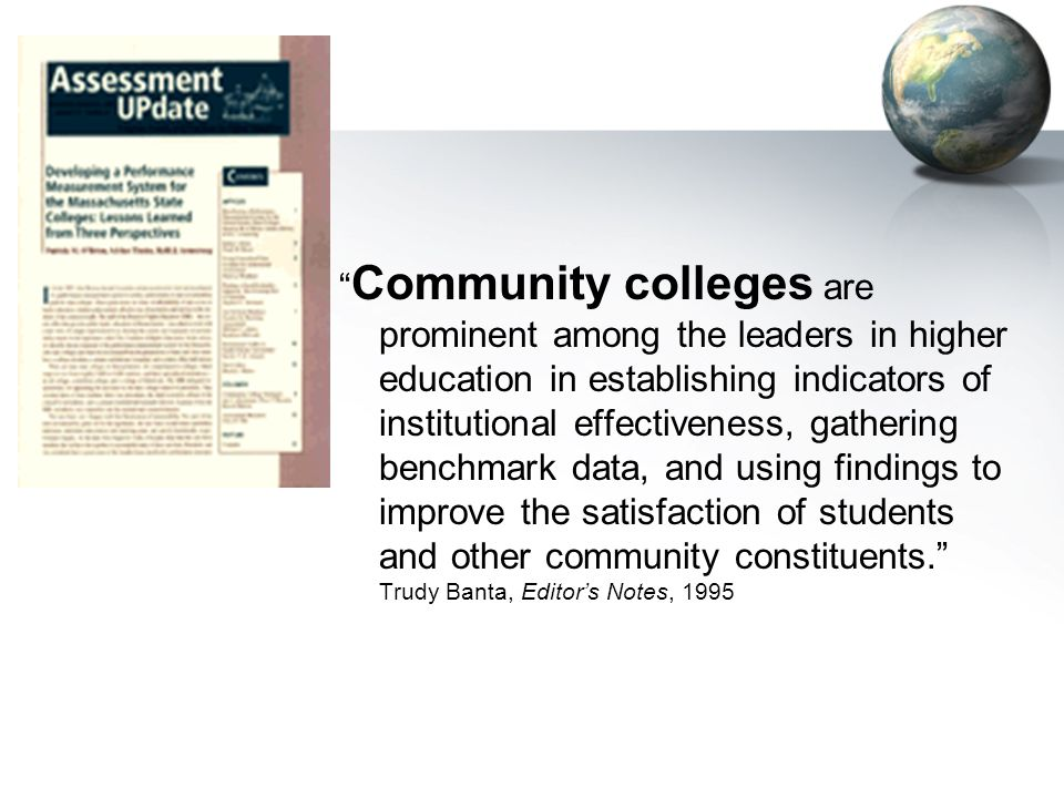 Community colleges are prominent among the leaders in higher education in establishing indicators of institutional effectiveness, gathering benchmark data, and using findings to improve the satisfaction of students and other community constituents. Trudy Banta, Editor's Notes, 1995