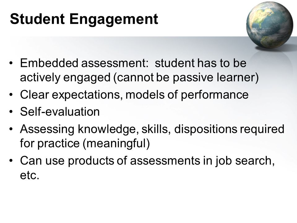 Student Engagement Embedded assessment: student has to be actively engaged (cannot be passive learner)