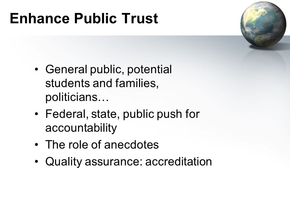 Enhance Public Trust General public, potential students and families, politicians… Federal, state, public push for accountability.