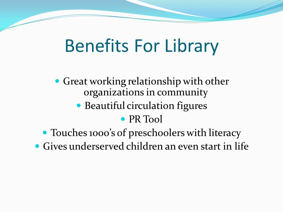 Benefits For Library Great working relationship with other organizations in community. Beautiful circulation figures.