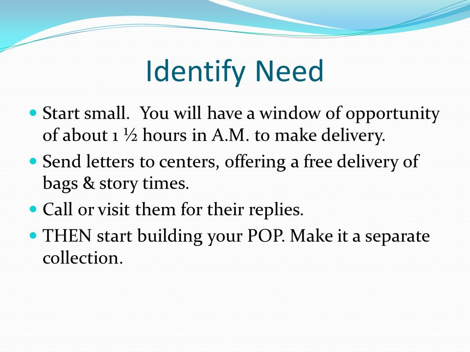 Identify Need Start small. You will have a window of opportunity of about 1 ½ hours in A.M. to make delivery.
