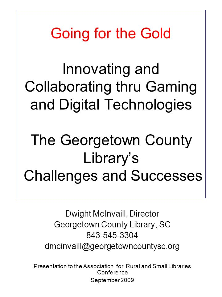 Going for the Gold Innovating and Collaborating thru Gaming and Digital Technologies The Georgetown County Library's Challenges and Successes