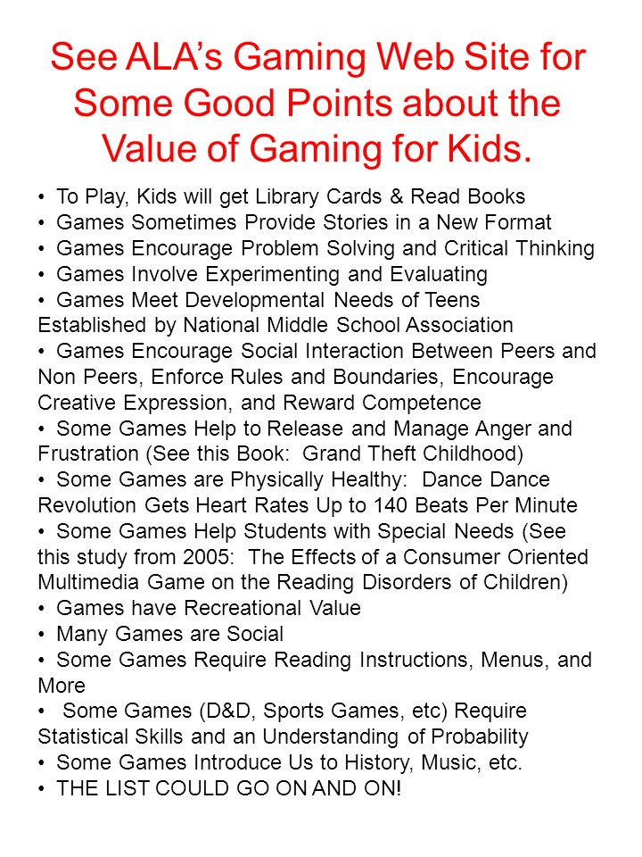 See ALA's Gaming Web Site for Some Good Points about the Value of Gaming for Kids.
