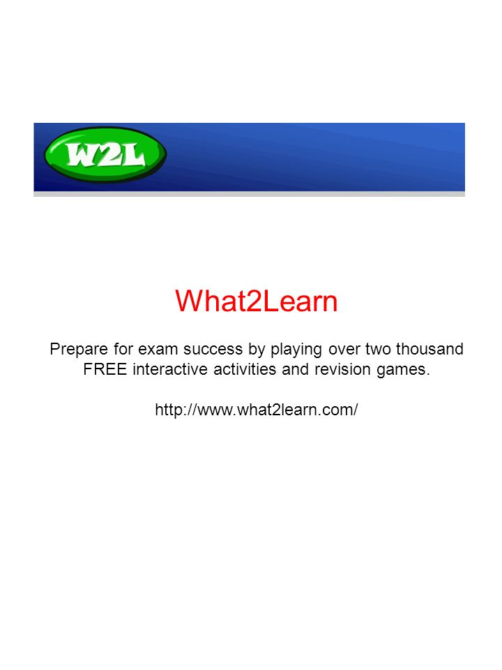 What2Learn Prepare for exam success by playing over two thousand FREE interactive activities and revision games.