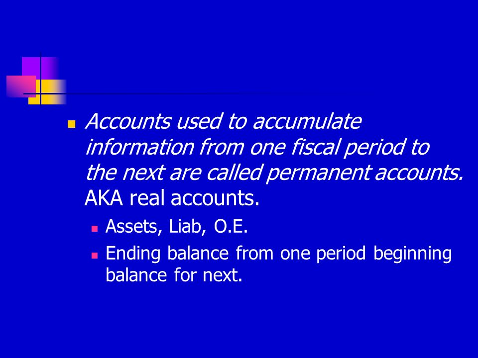 Accounts used to accumulate information from one fiscal period to the next are called permanent accounts. AKA real accounts.