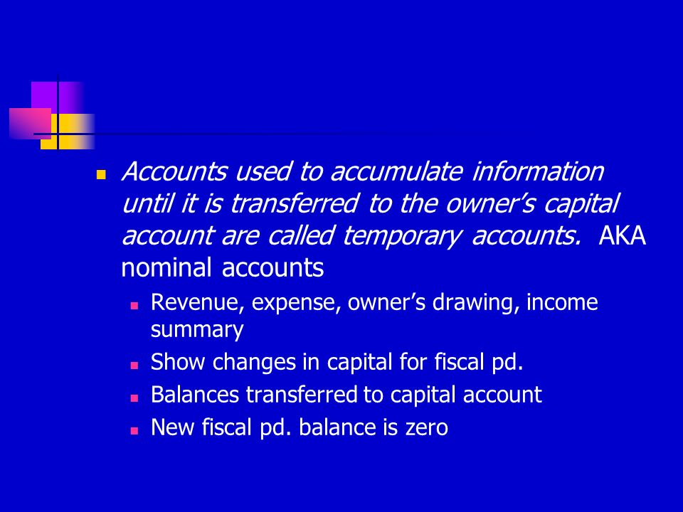 Accounts used to accumulate information until it is transferred to the owner's capital account are called temporary accounts. AKA nominal accounts