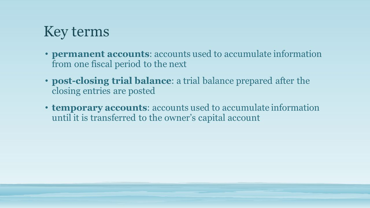 Key terms permanent accounts: accounts used to accumulate information from one fiscal period to the next.