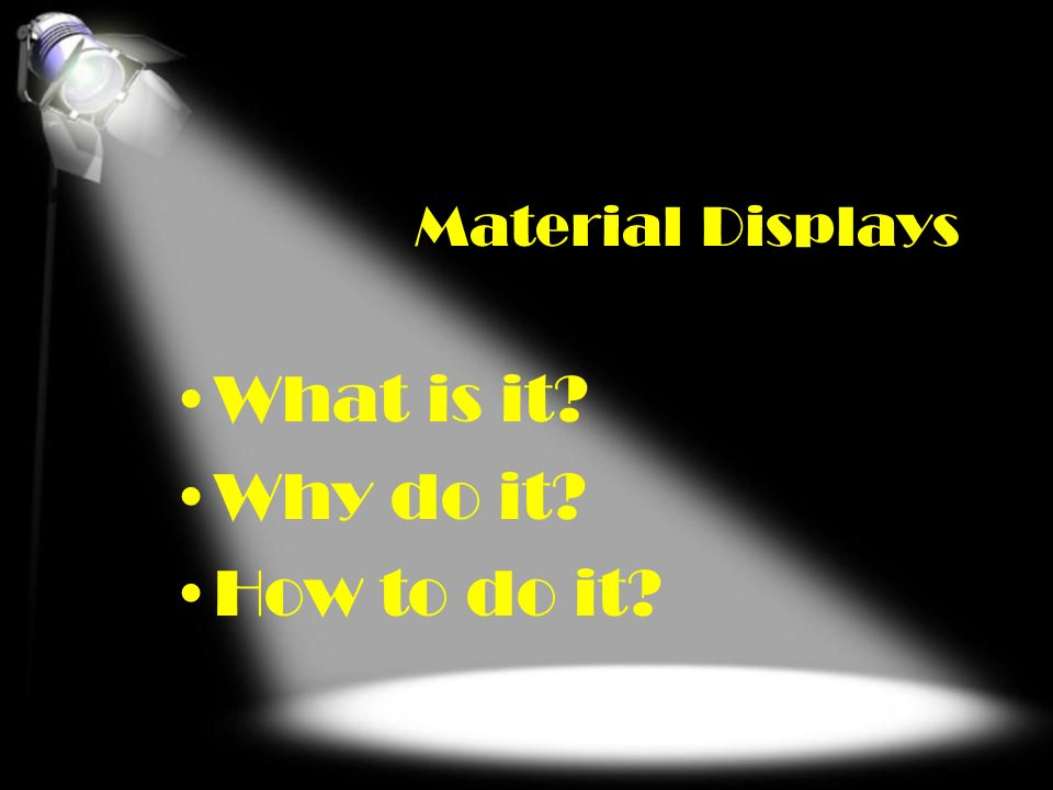 What is it Why do it How to do it Material Displays What