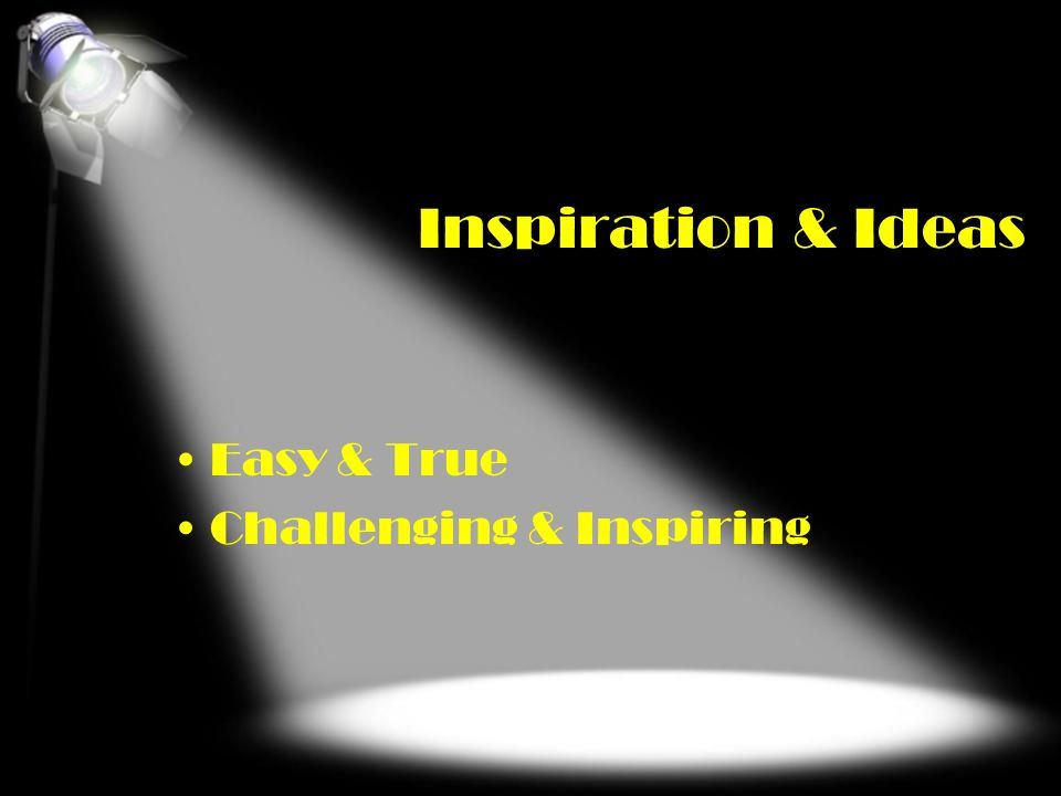 Inspiration & Ideas Easy & True Challenging & Inspiring Easy & True