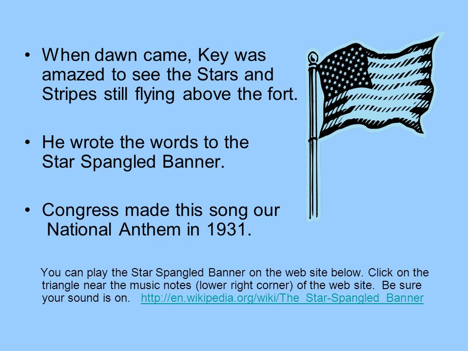 He wrote the words to the Star Spangled Banner.