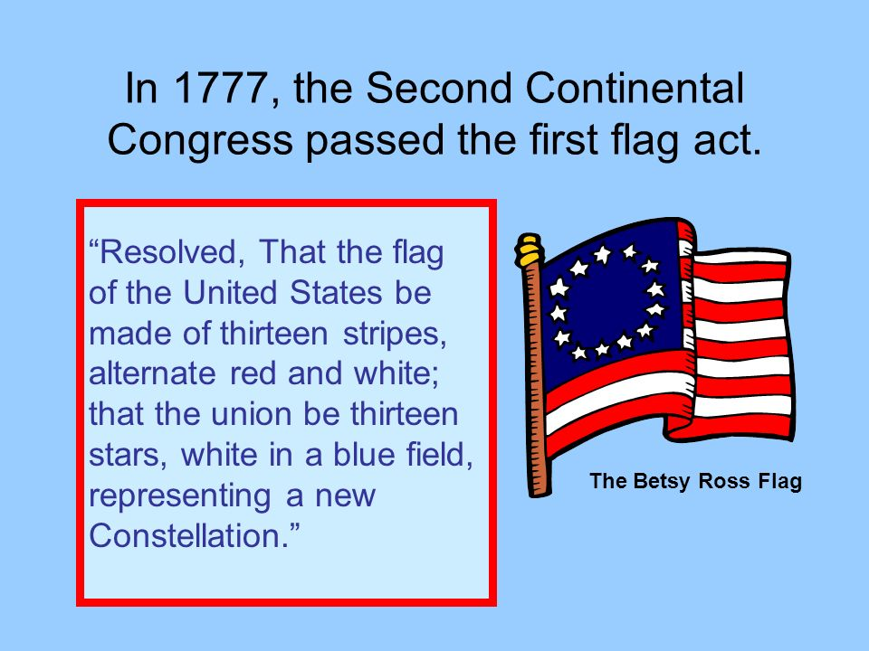 In 1777, the Second Continental Congress passed the first flag act.