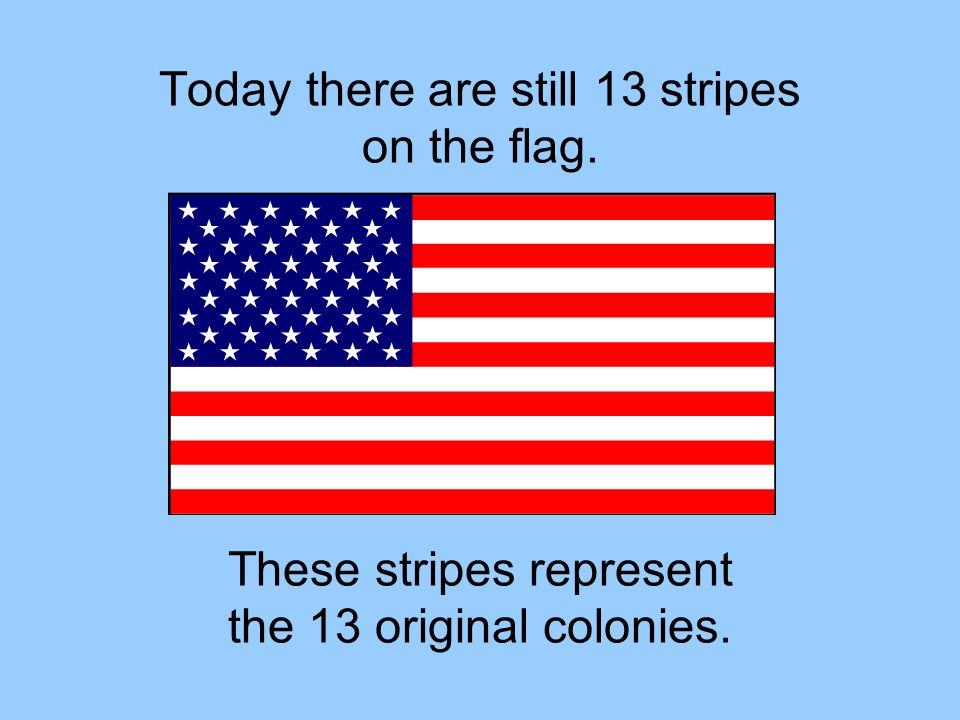 Today there are still 13 stripes on the flag.