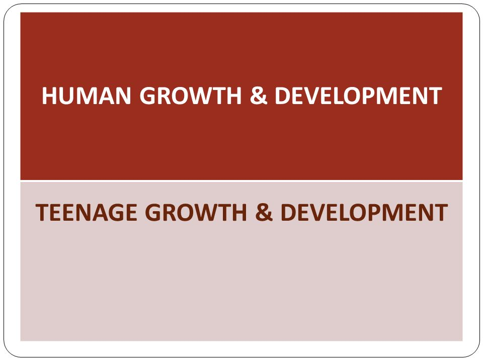 HUMAN GROWTH & DEVELOPMENT TEENAGE GROWTH & DEVELOPMENT