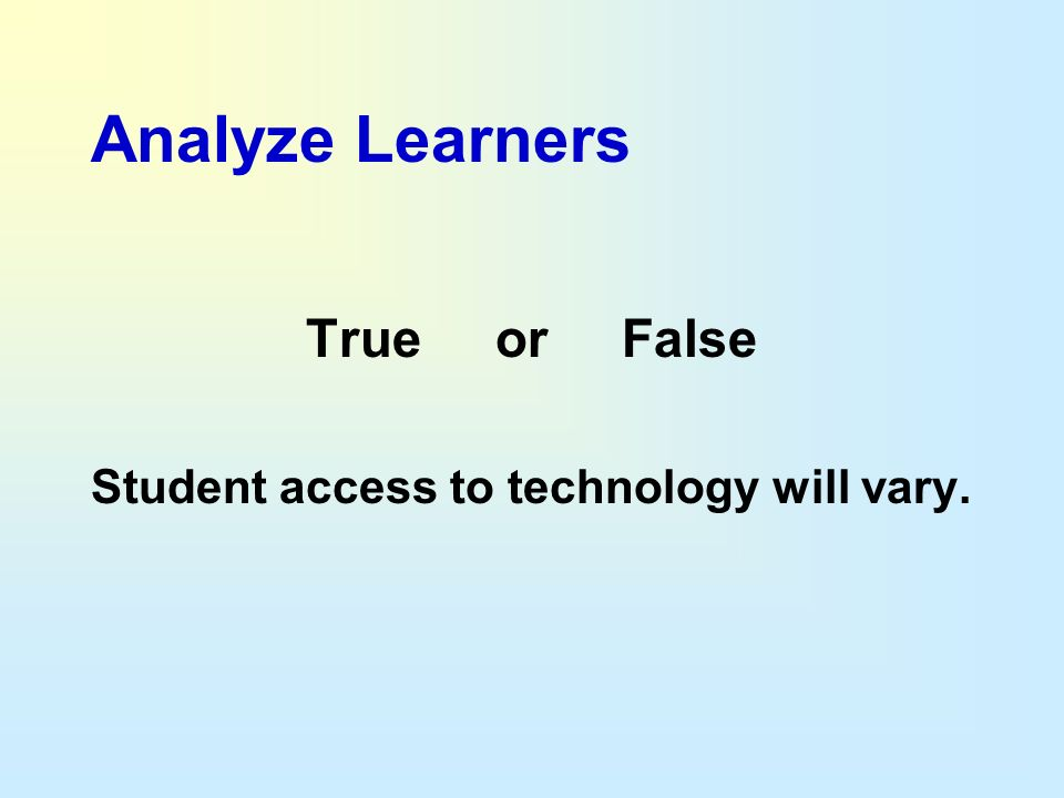 Analyze Learners True or False Student access to technology will vary.