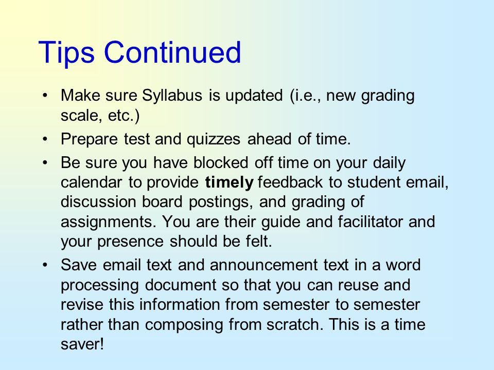 Tips Continued Make sure Syllabus is updated (i.e., new grading scale, etc.) Prepare test and quizzes ahead of time.