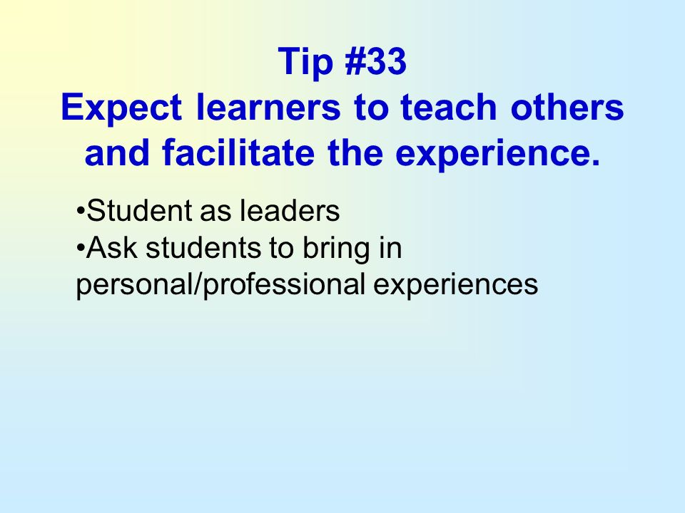 Tip #33 Expect learners to teach others and facilitate the experience.